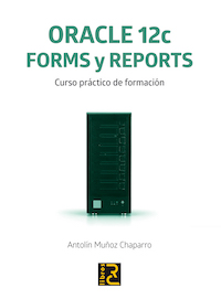 ORACLE 12c. Forms y Reports. Curso práctico de formación